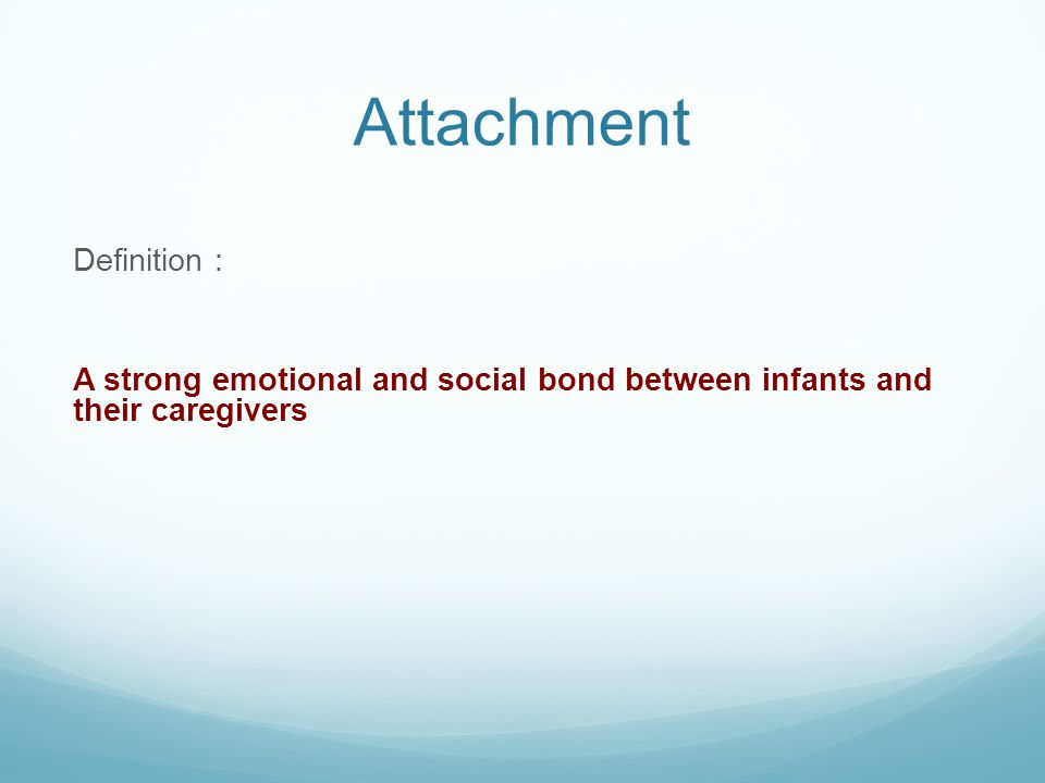 Attachment Definition : A strong emotional and social bond between infants and their caregivers