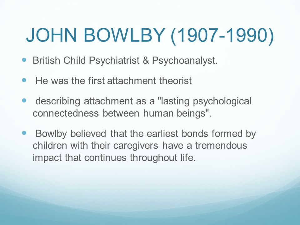JOHN BOWLBY (1907-1990) British Child Psychiatrist & Psychoanalyst. He was the first attachment theorist describing attachment as a