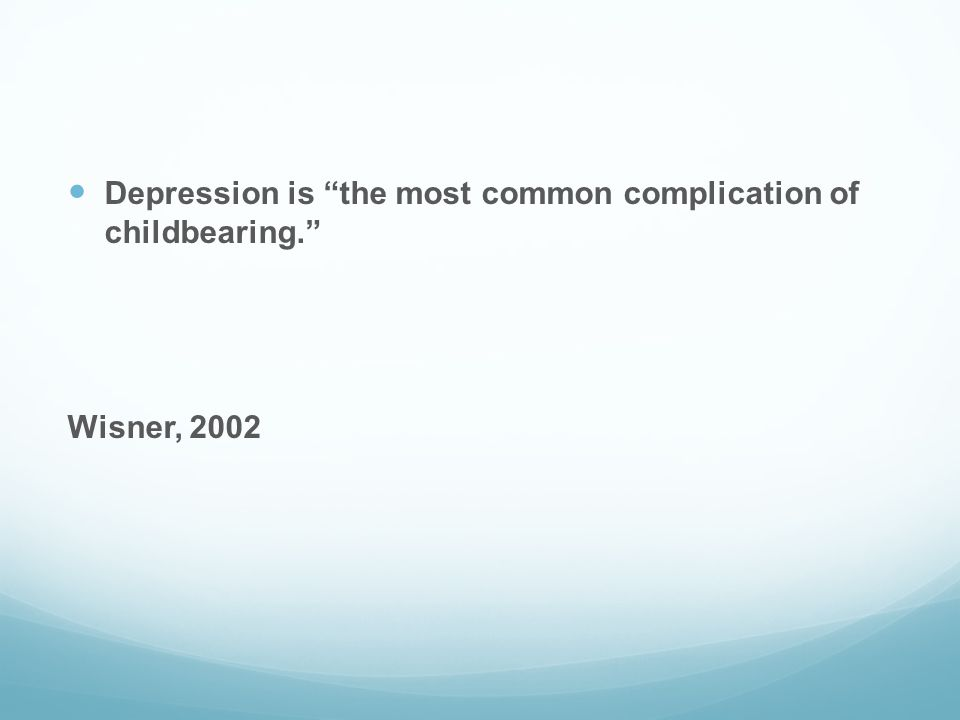 """Depression is """"the most common complication of childbearing."""" Wisner, 2002"""