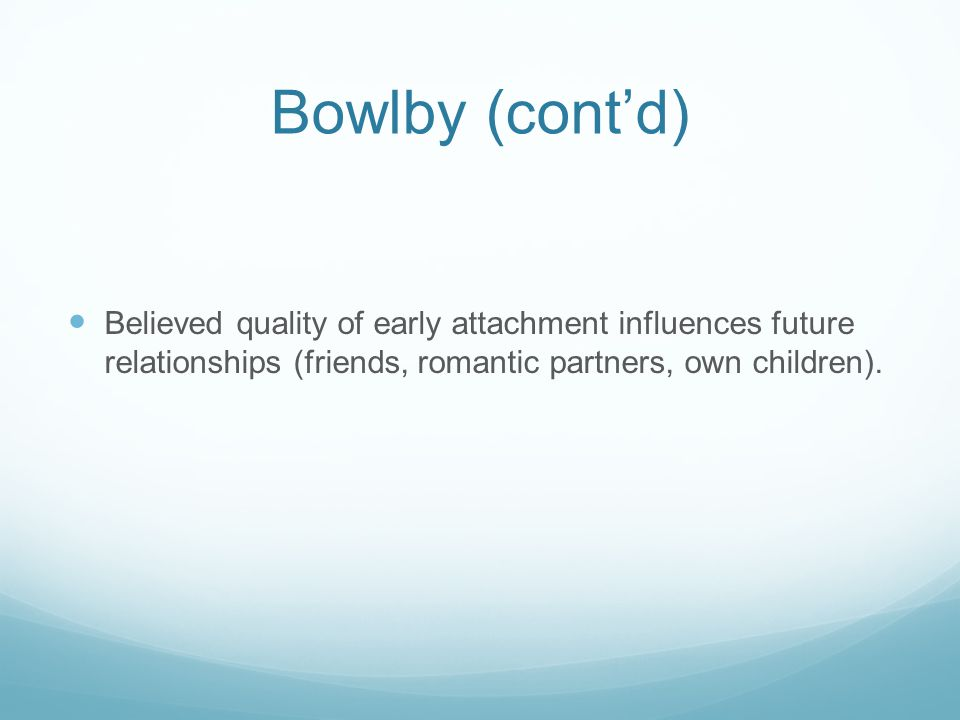 Bowlby (cont'd) Believed quality of early attachment influences future relationships (friends, romantic partners, own children).
