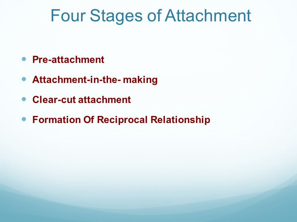 Four Stages of Attachment Pre-attachment Attachment-in-the- making Clear-cut attachment Formation Of Reciprocal Relationship
