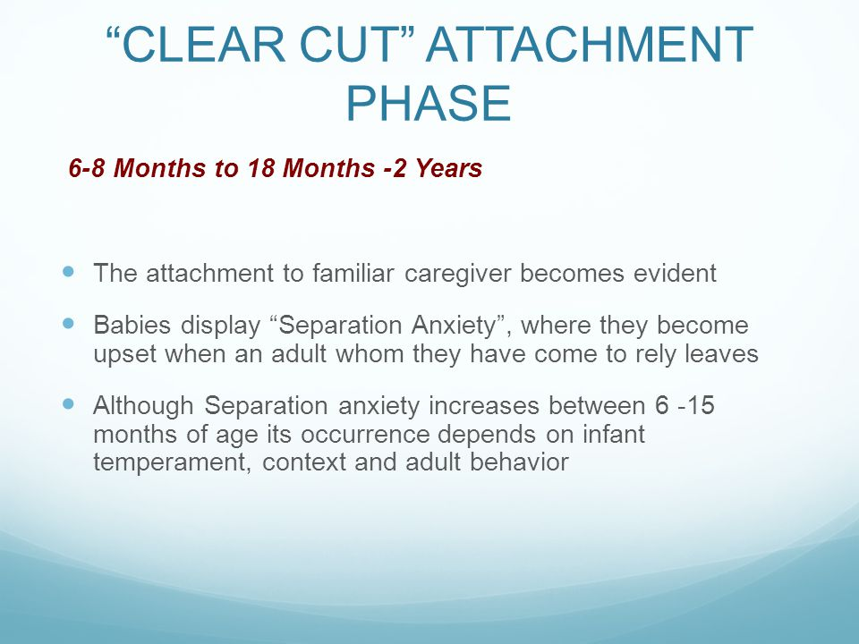 """""""CLEAR CUT"""" ATTACHMENT PHASE 6-8 Months to 18 Months -2 Years The attachment to familiar caregiver becomes evident Babies display """"Separation Anxiety"""""""
