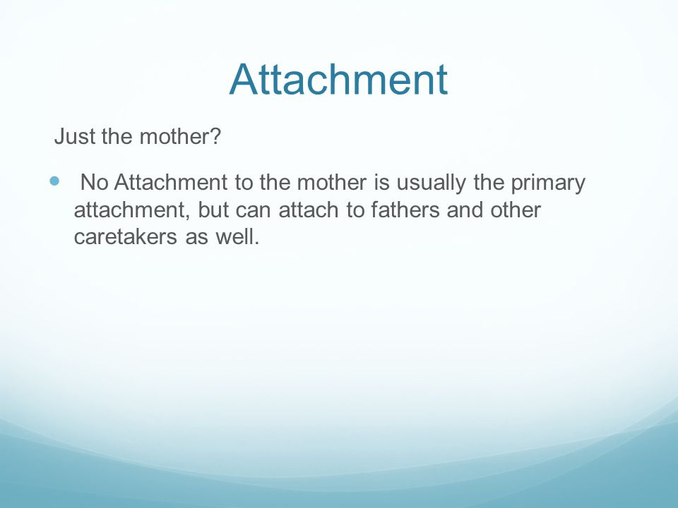 Attachment Just the mother? No Attachment to the mother is usually the primary attachment, but can attach to fathers and other caretakers as well.