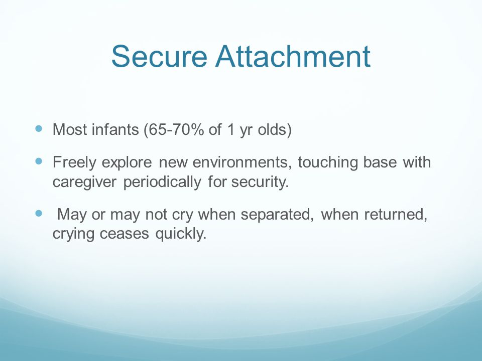 Secure Attachment Most infants (65-70% of 1 yr olds) Freely explore new environments, touching base with caregiver periodically for security. May or m