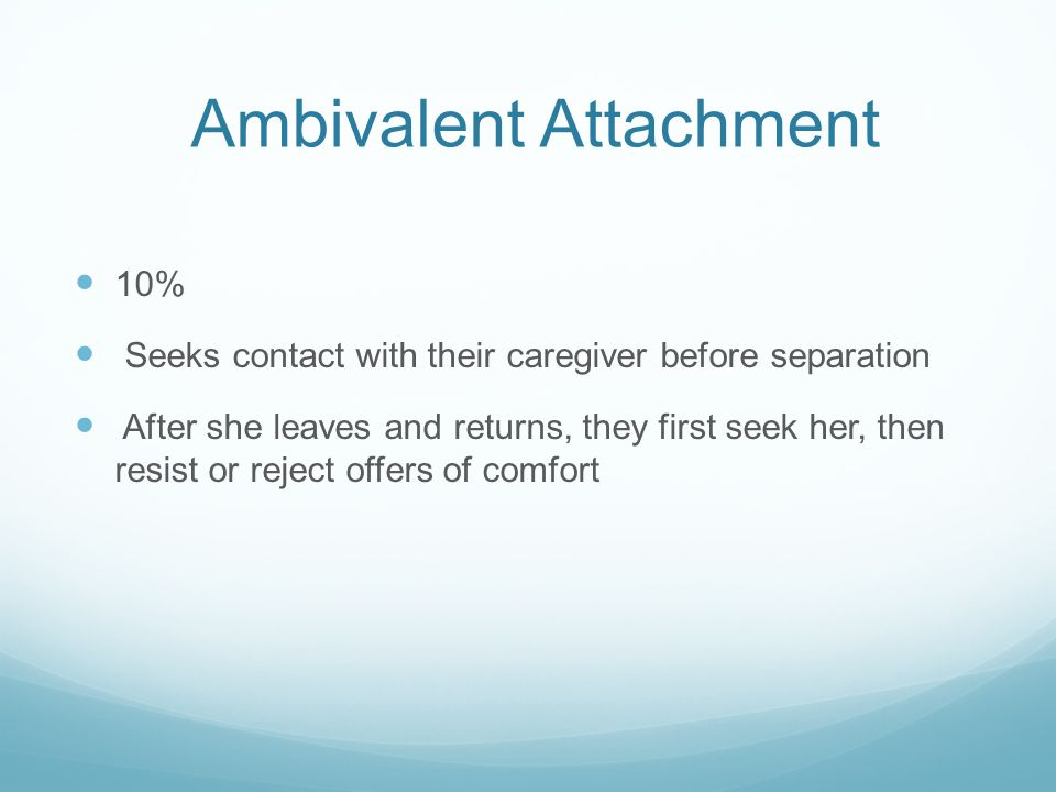Ambivalent Attachment 10% Seeks contact with their caregiver before separation After she leaves and returns, they first seek her, then resist or rejec