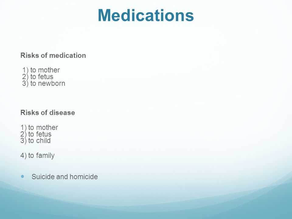 Medications Risks of medication 1) to mother 2) to fetus 3) to newborn Risks of disease 1) to mother 2) to fetus 3) to child 4) to family Suicide and