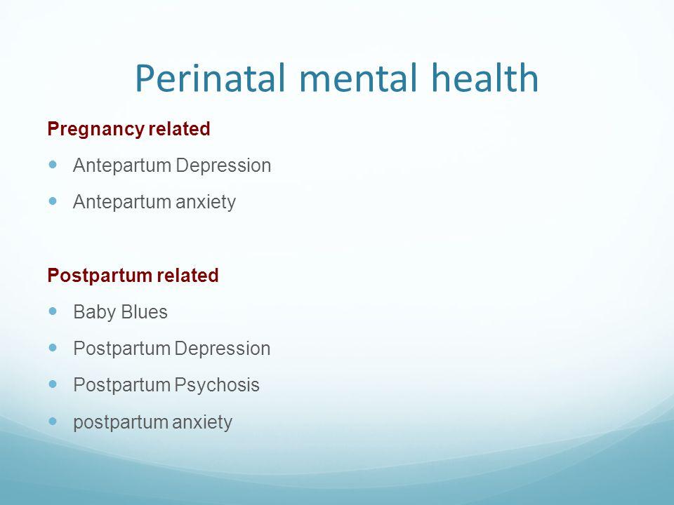 Perinatal mental health Pregnancy related Antepartum Depression Antepartum anxiety Postpartum related Baby Blues Postpartum Depression Postpartum Psyc