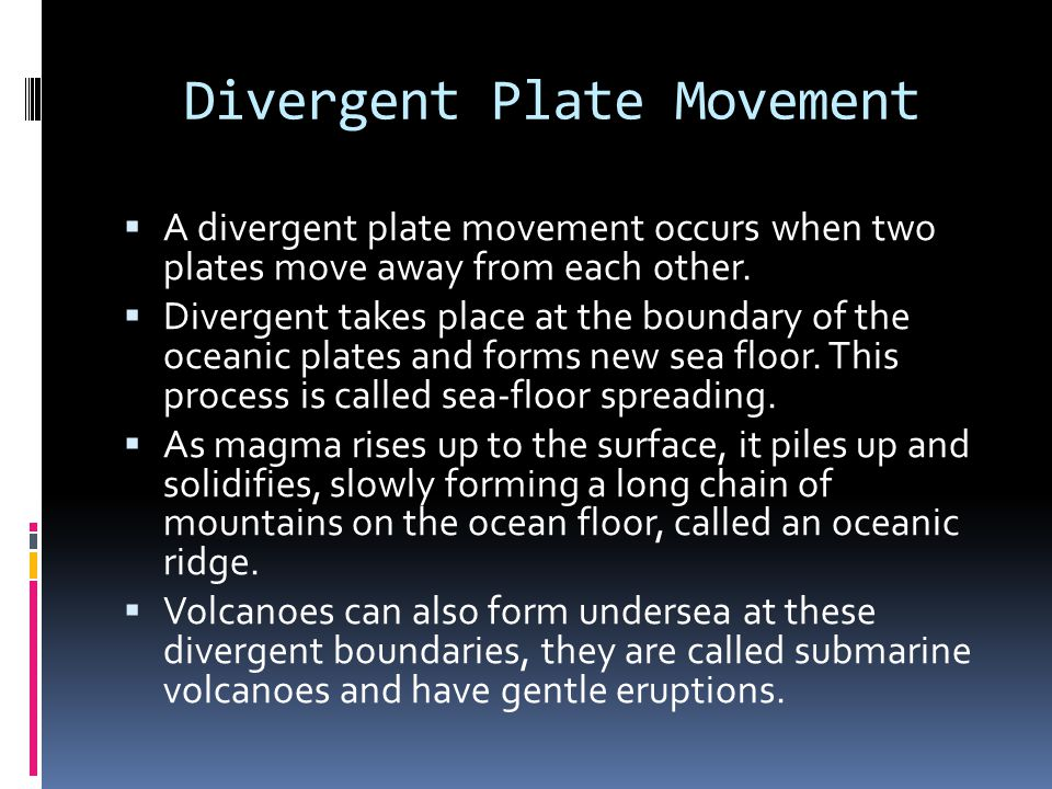 Divergent Plate Movement  A divergent plate movement occurs when two plates move away from each other.