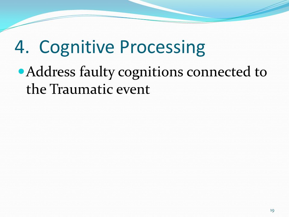 4. Cognitive Processing Address faulty cognitions connected to the Traumatic event 19