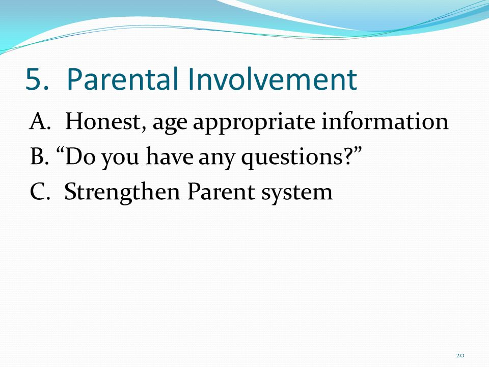 5. Parental Involvement A. Honest, age appropriate information B.