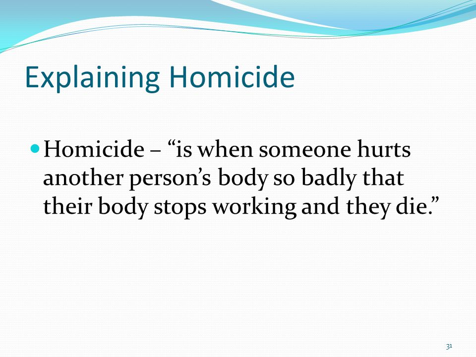 Explaining Homicide Homicide – is when someone hurts another person's body so badly that their body stops working and they die. 31