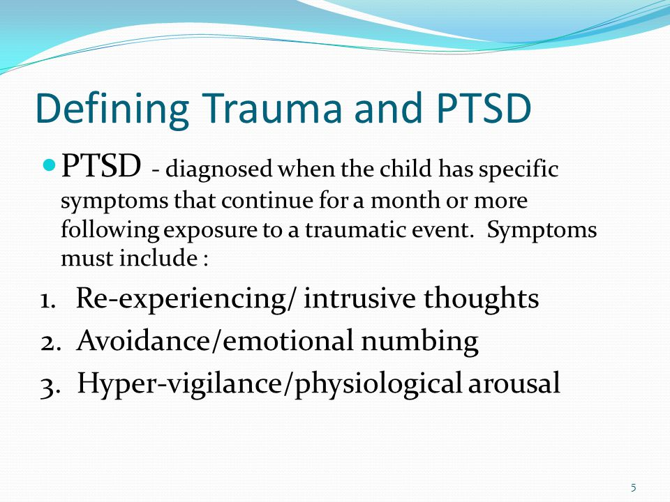 PTSD - diagnosed when the child has specific symptoms that continue for a month or more following exposure to a traumatic event.