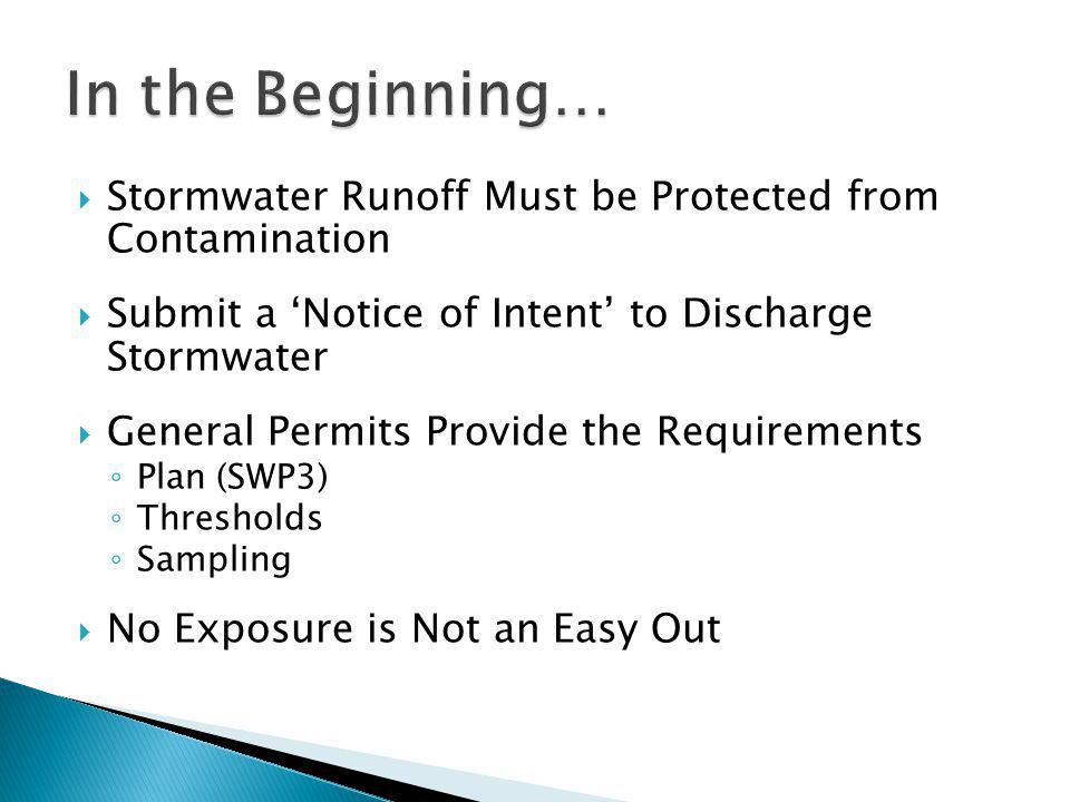  Stormwater Runoff Must be Protected from Contamination  Submit a 'Notice of Intent' to Discharge Stormwater  General Permits Provide the Requirements ◦ Plan (SWP3) ◦ Thresholds ◦ Sampling  No Exposure is Not an Easy Out
