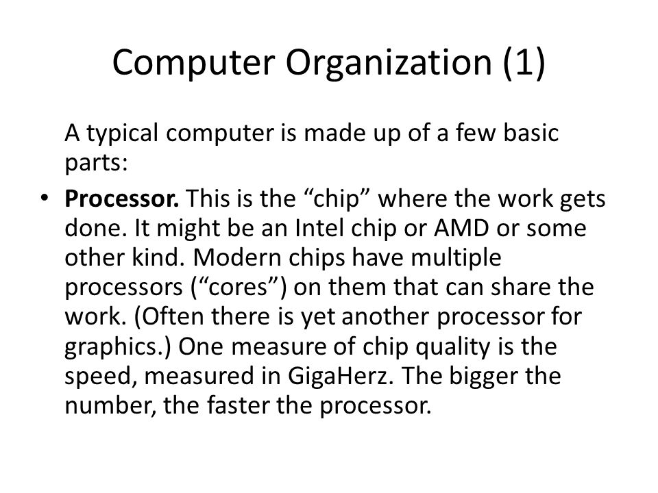 "Computer Organization (1) A typical computer is made up of a few basic parts: Processor. This is the ""chip"" where the work gets done. It might be an I"