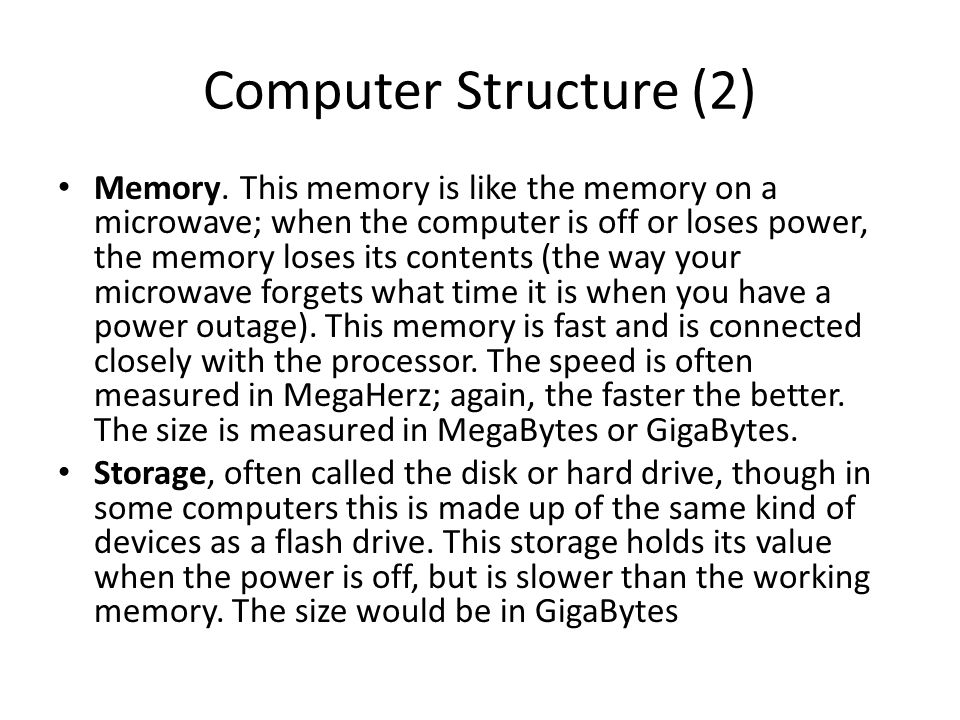 Computer Structure (2) Memory. This memory is like the memory on a microwave; when the computer is off or loses power, the memory loses its contents (