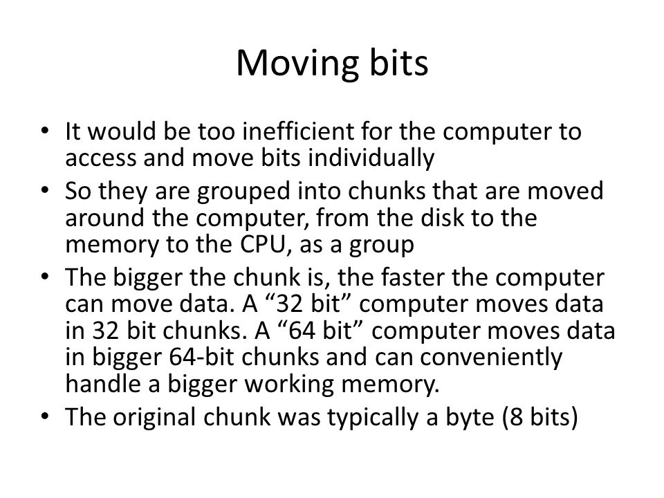 Moving bits It would be too inefficient for the computer to access and move bits individually So they are grouped into chunks that are moved around th