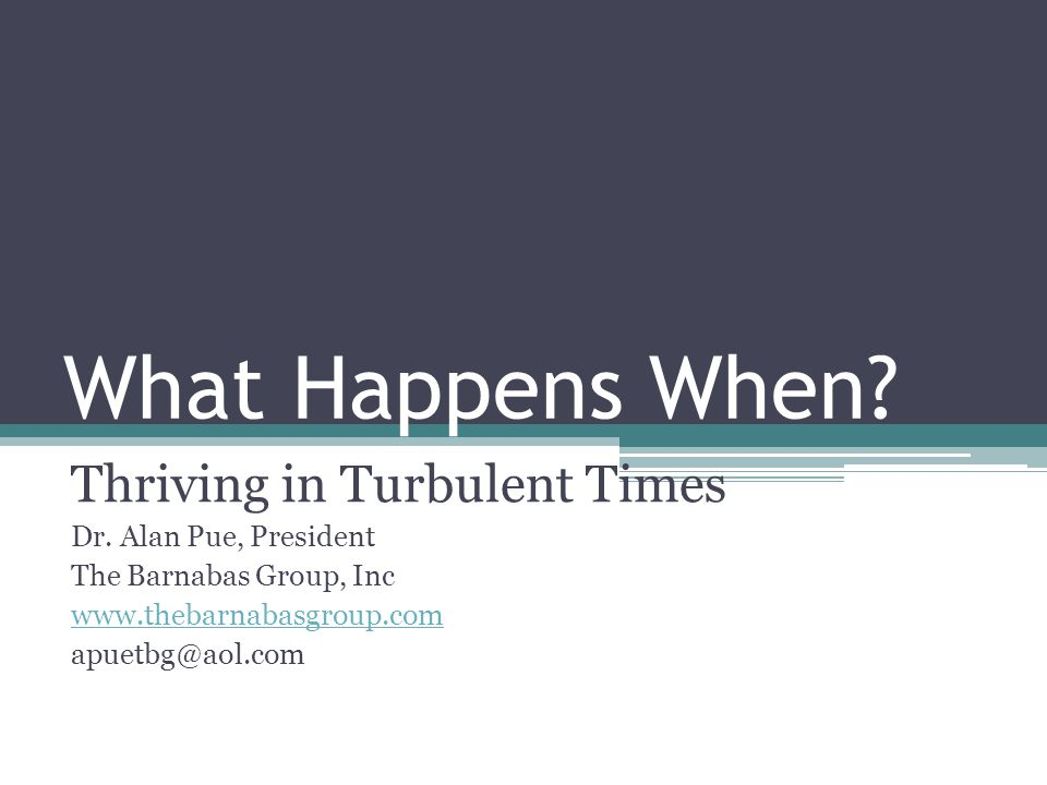 What Happens When. Thriving in Turbulent Times Dr.