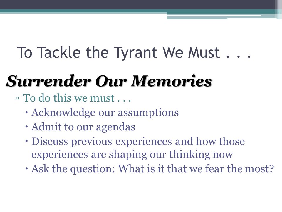To Tackle the Tyrant We Must... Surrender Our Memories ▫To do this we must...