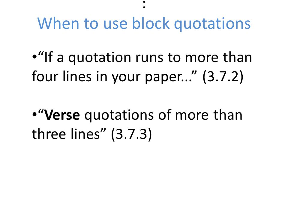 : When to use block quotations If a quotation runs to more than four lines in your paper... (3.7.2) Verse quotations of more than three lines (3.7.3)