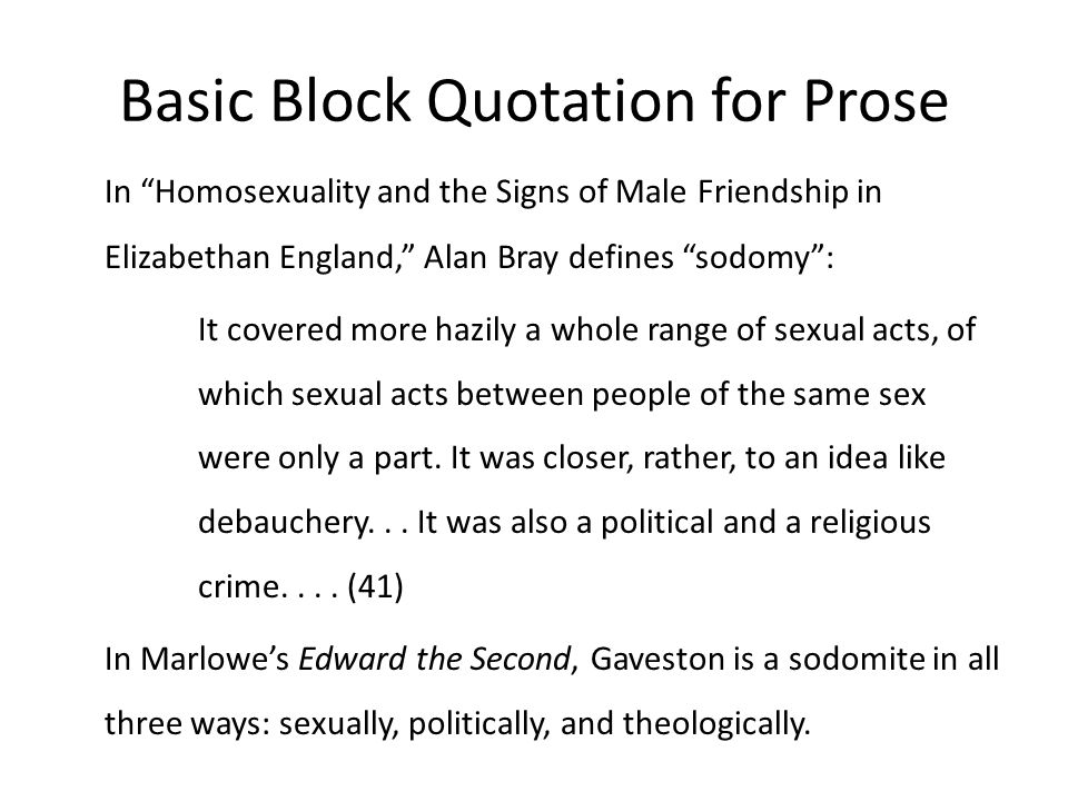 Basic Block Quotation for Prose In Homosexuality and the Signs of Male Friendship in Elizabethan England, Alan Bray defines sodomy : It covered more hazily a whole range of sexual acts, of which sexual acts between people of the same sex were only a part.