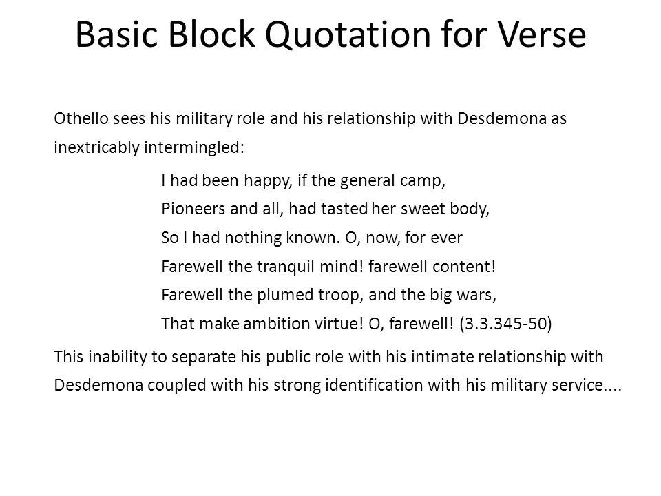 Basic Block Quotation for Verse Othello sees his military role and his relationship with Desdemona as inextricably intermingled: I had been happy, if the general camp, Pioneers and all, had tasted her sweet body, So I had nothing known.