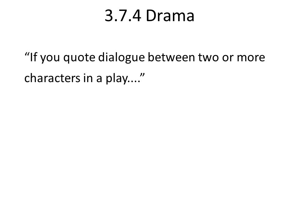 3.7.4 Drama If you quote dialogue between two or more characters in a play....