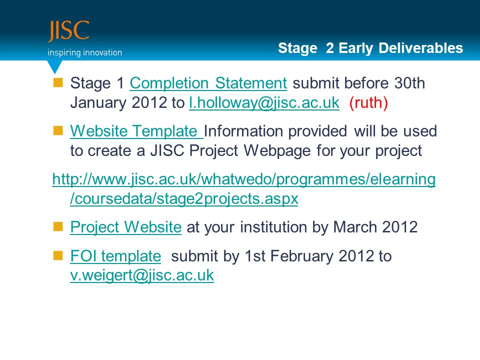 Stage 2 Early Deliverables Stage 1 Completion Statement submit before 30th January 2012 to l.holloway@jisc.ac.uk (ruth)Completion Statementl.holloway@jisc.ac.uk Website Template Information provided will be used to create a JISC Project Webpage for your project Website Template http://www.jisc.ac.uk/whatwedo/programmes/elearning /coursedata/stage2projects.aspx Project Website at your institution by March 2012 Project Website FOI template submit by 1st February 2012 to v.weigert@jisc.ac.uk FOI template v.weigert@jisc.ac.uk 12
