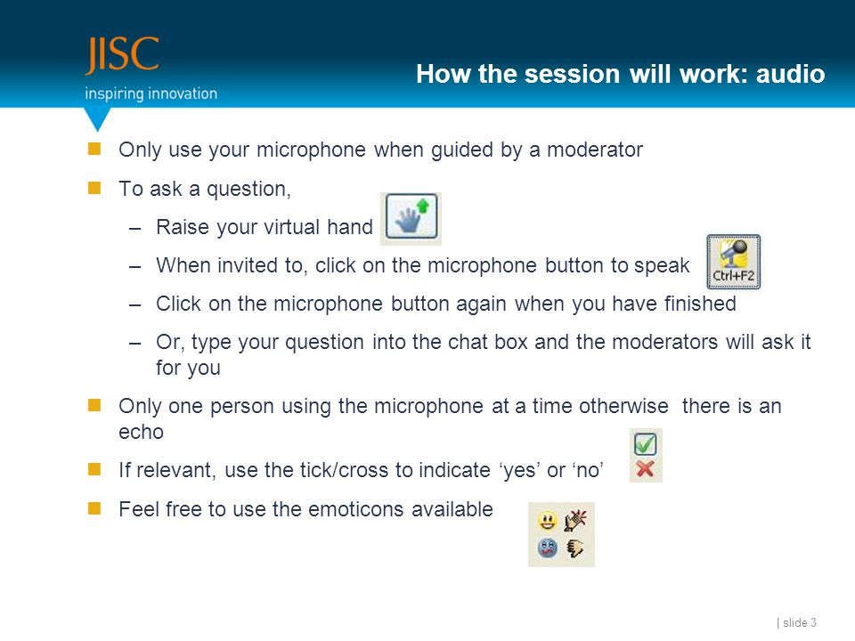 How the session will work: audio Only use your microphone when guided by a moderator To ask a question, –Raise your virtual hand –When invited to, click on the microphone button to speak –Click on the microphone button again when you have finished –Or, type your question into the chat box and the moderators will ask it for you Only one person using the microphone at a time otherwise there is an echo If relevant, use the tick/cross to indicate 'yes' or 'no' Feel free to use the emoticons available | slide 3