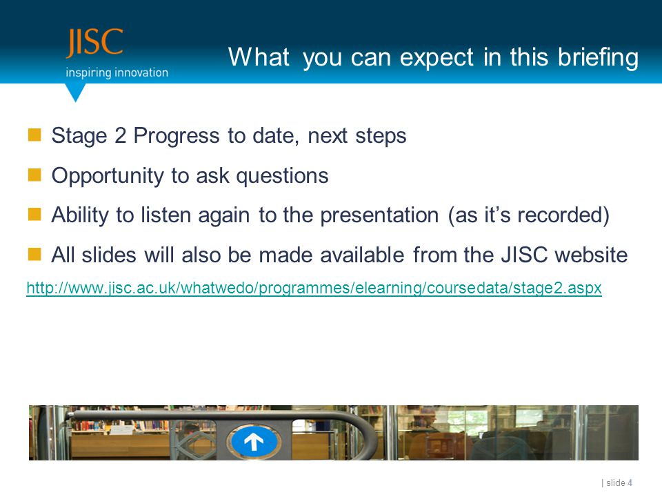 What you can expect in this briefing Stage 2 Progress to date, next steps Opportunity to ask questions Ability to listen again to the presentation (as it's recorded) All slides will also be made available from the JISC website http://www.jisc.ac.uk/whatwedo/programmes/elearning/coursedata/stage2.aspx | slide 4