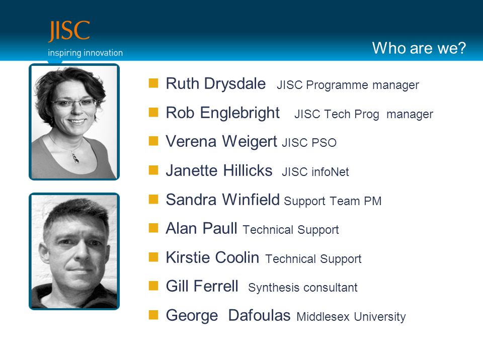 Who are we? Ruth Drysdale JISC Programme manager Rob Englebright JISC Tech Prog manager Verena Weigert JISC PSO Janette Hillicks JISC infoNet Sandra W