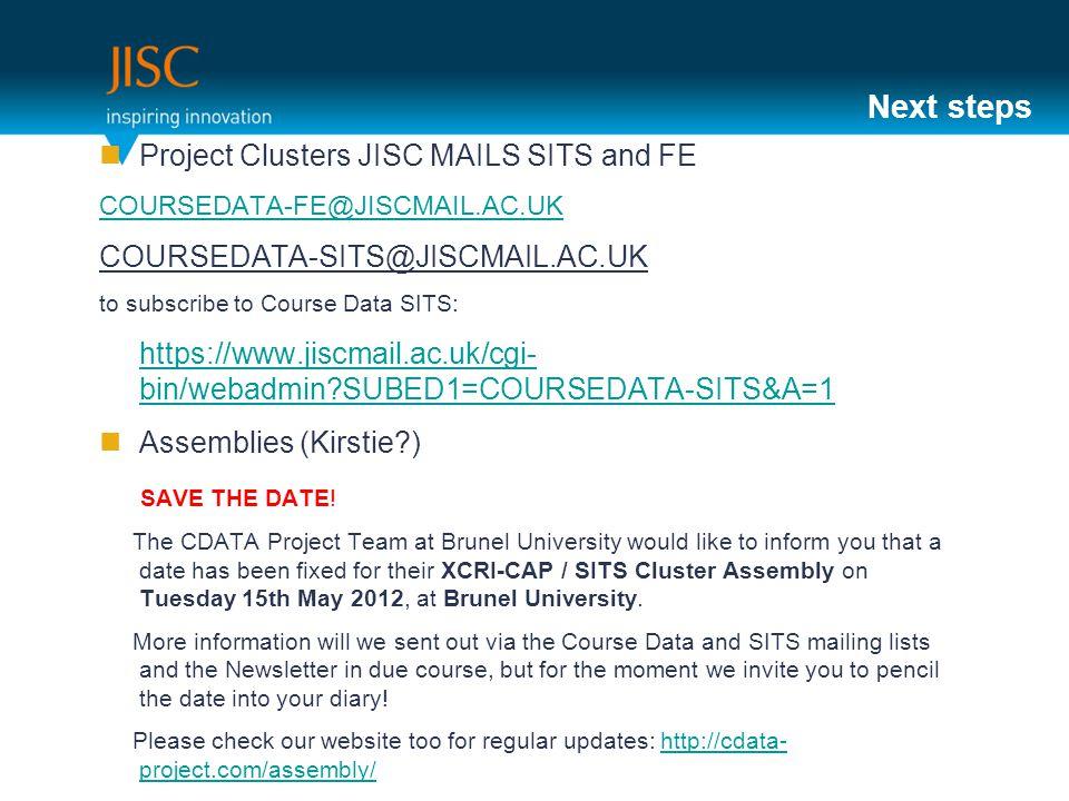 Next steps Project Clusters JISC MAILS SITS and FE COURSEDATA-FE@JISCMAIL.AC.UK COURSEDATA-SITS@JISCMAIL.AC.UK to subscribe to Course Data SITS: https://www.jiscmail.ac.uk/cgi- bin/webadmin SUBED1=COURSEDATA-SITS&A=1 Assemblies (Kirstie ) SAVE THE DATE.