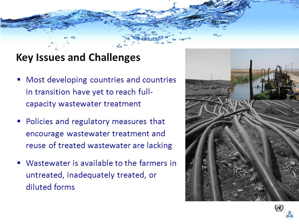 Key Issues and Challenges  Most developing countries and countries in transition have yet to reach full- capacity wastewater treatment  Policies and regulatory measures that encourage wastewater treatment and reuse of treated wastewater are lacking  Wastewater is available to the farmers in untreated, inadequately treated, or diluted forms