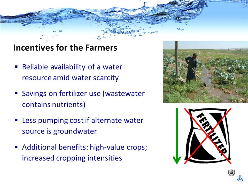Incentives for the Farmers  Reliable availability of a water resource amid water scarcity  Savings on fertilizer use (wastewater contains nutrients)  Less pumping cost if alternate water source is groundwater  Additional benefits: high-value crops; increased cropping intensities