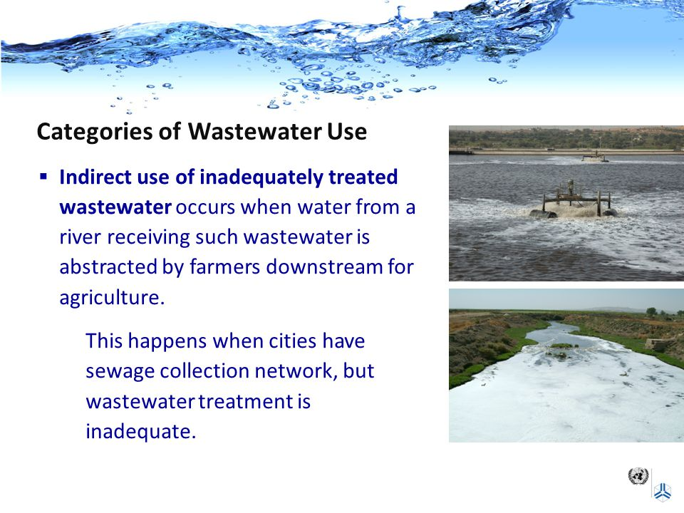 Categories of Wastewater Use  Indirect use of inadequately treated wastewater occurs when water from a river receiving such wastewater is abstracted by farmers downstream for agriculture.