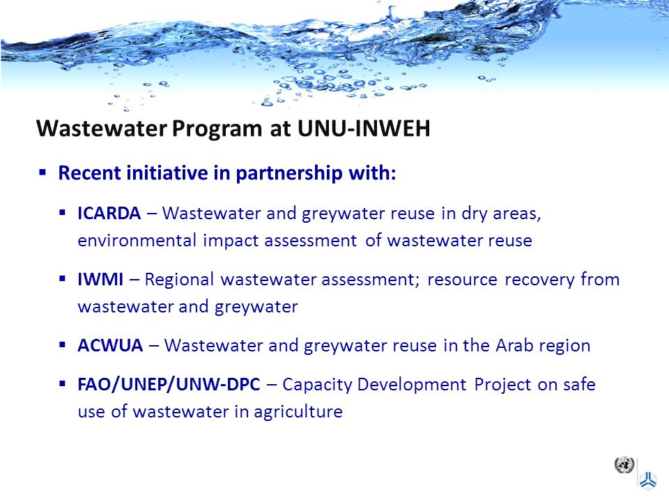 Wastewater Program at UNU-INWEH  Recent initiative in partnership with:  ICARDA – Wastewater and greywater reuse in dry areas, environmental impact assessment of wastewater reuse  IWMI – Regional wastewater assessment; resource recovery from wastewater and greywater  ACWUA – Wastewater and greywater reuse in the Arab region  FAO/UNEP/UNW-DPC – Capacity Development Project on safe use of wastewater in agriculture