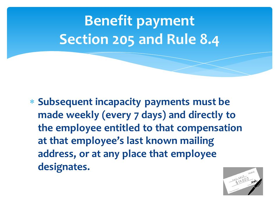  Subsequent incapacity payments must be made weekly (every 7 days) and directly to the employee entitled to that compensation at that employee's last known mailing address, or at any place that employee designates.