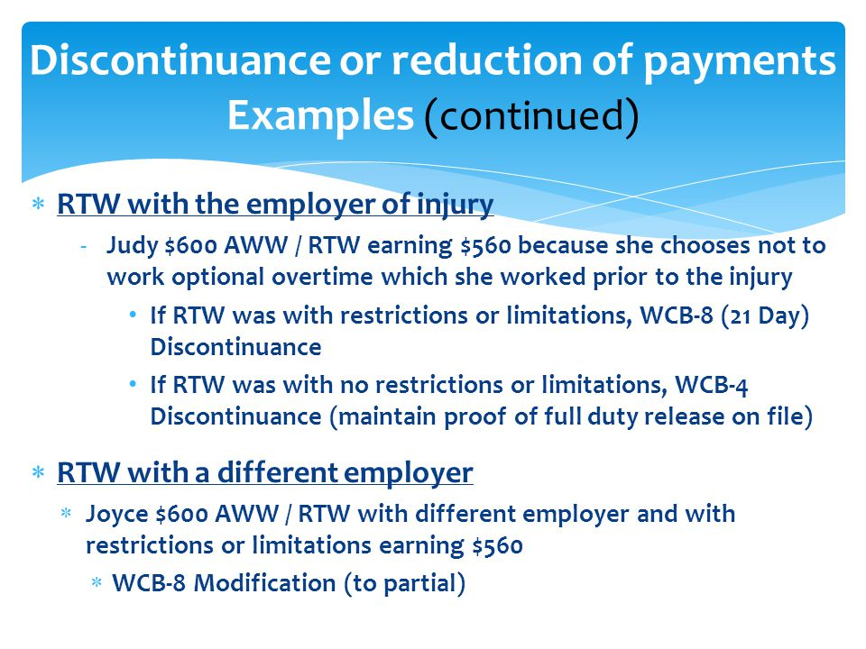  RTW with the employer of injury -Judy $600 AWW / RTW earning $560 because she chooses not to work optional overtime which she worked prior to the injury If RTW was with restrictions or limitations, WCB-8 (21 Day) Discontinuance If RTW was with no restrictions or limitations, WCB-4 Discontinuance (maintain proof of full duty release on file)  RTW with a different employer  Joyce $600 AWW / RTW with different employer and with restrictions or limitations earning $560  WCB-8 Modification (to partial) Discontinuance or reduction of payments Examples (continued)