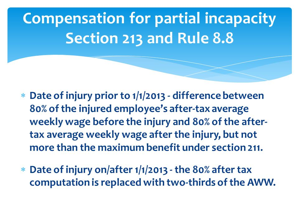  Date of injury prior to 1/1/2013 - difference between 80% of the injured employee's after-tax average weekly wage before the injury and 80% of the after- tax average weekly wage after the injury, but not more than the maximum benefit under section 211.