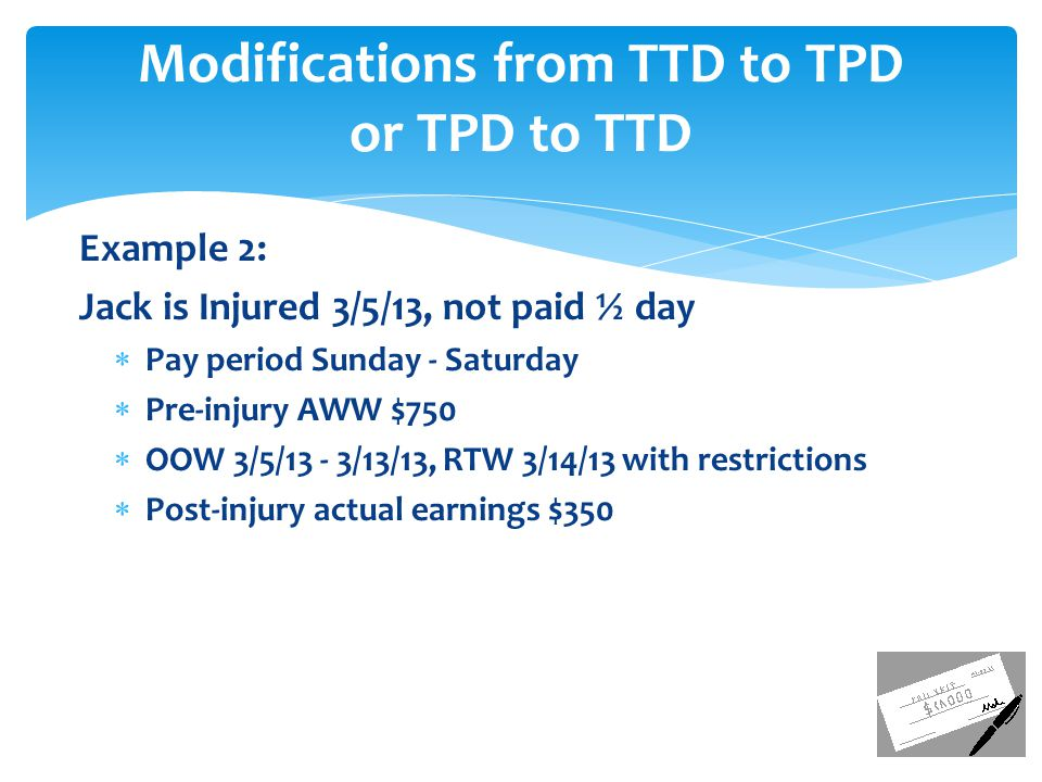 Example 2: Jack is Injured 3/5/13, not paid ½ day  Pay period Sunday - Saturday  Pre-injury AWW $750  OOW 3/5/13 - 3/13/13, RTW 3/14/13 with restrictions  Post-injury actual earnings $350 Modifications from TTD to TPD or TPD to TTD