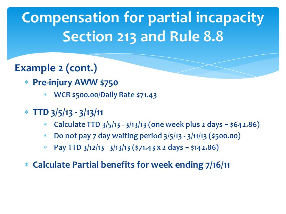 Example 2 (cont.)  Pre-injury AWW $750  WCR $500.00/Daily Rate $71.43  TTD 3/5/13 - 3/13/11  Calculate TTD 3/5/13 - 3/13/13 (one week plus 2 days = $642.86)  Do not pay 7 day waiting period 3/5/13 - 3/11/13 ($500.00)  Pay TTD 3/12/13 - 3/13/13 ($71.43 x 2 days = $142.86)  Calculate Partial benefits for week ending 7/16/11 Compensation for partial incapacity Section 213 and Rule 8.8