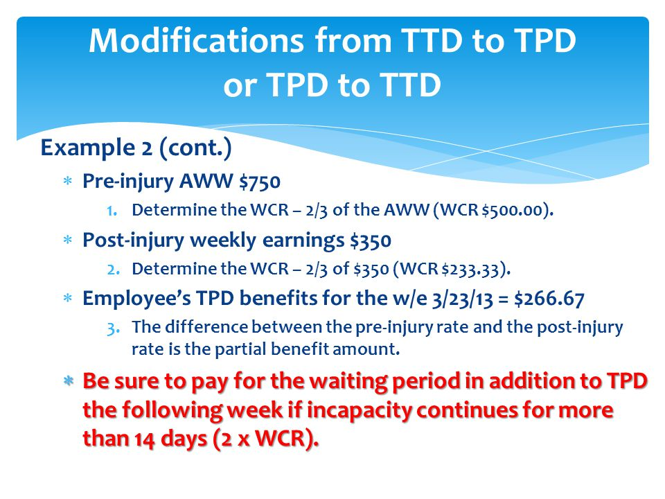 Example 2 (cont.)  Pre-injury AWW $750 1.Determine the WCR – 2/3 of the AWW (WCR $500.00).