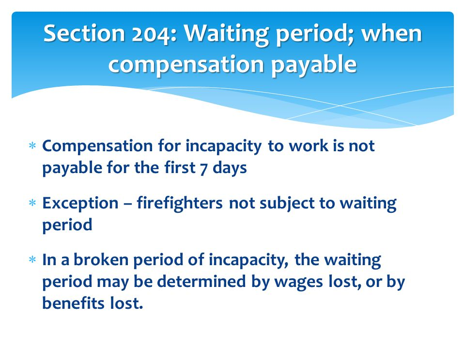  Compensation for incapacity to work is not payable for the first 7 days  Exception – firefighters not subject to waiting period  In a broken period of incapacity, the waiting period may be determined by wages lost, or by benefits lost.