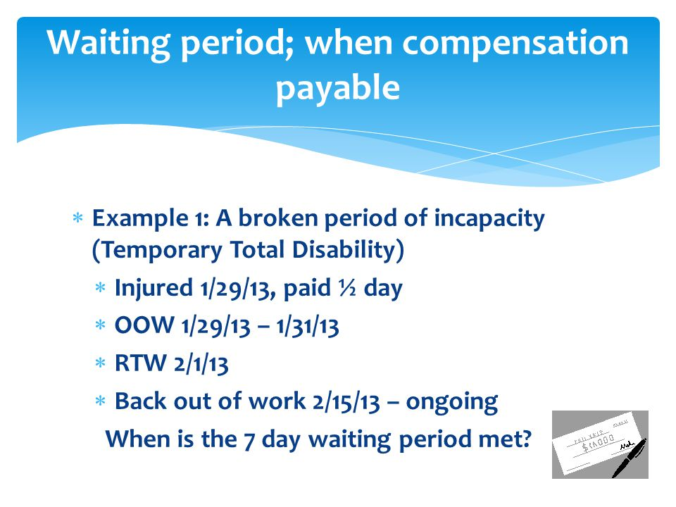  Example 1: A broken period of incapacity (Temporary Total Disability)  Injured 1/29/13, paid ½ day  OOW 1/29/13 – 1/31/13  RTW 2/1/13  Back out of work 2/15/13 – ongoing When is the 7 day waiting period met.