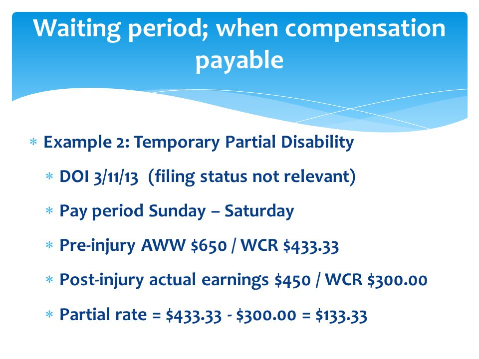  Example 2: Temporary Partial Disability  DOI 3/11/13 (filing status not relevant)  Pay period Sunday – Saturday  Pre-injury AWW $650 / WCR $433.33  Post-injury actual earnings $450 / WCR $300.00  Partial rate = $433.33 - $300.00 = $133.33 Waiting period; when compensation payable