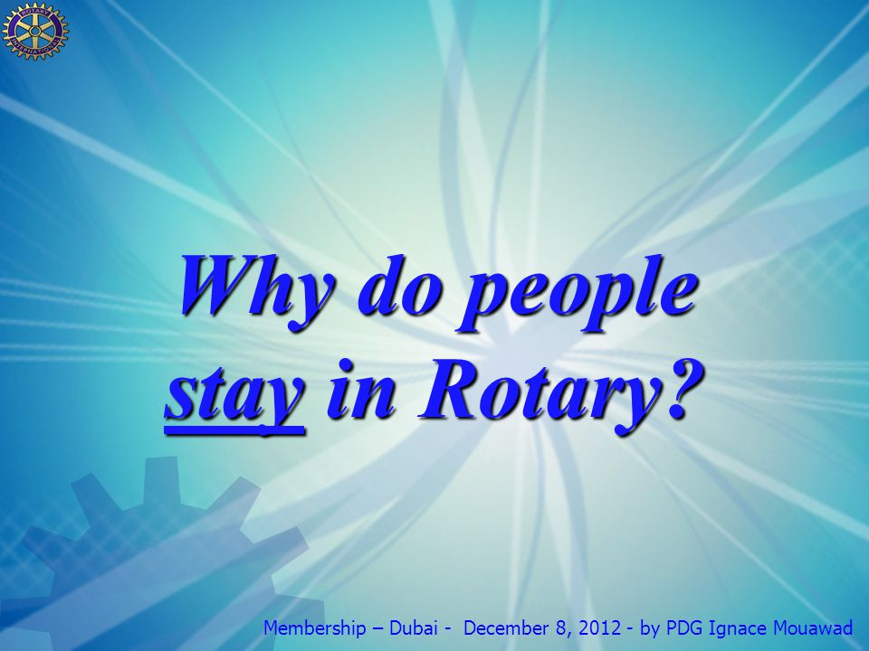 Membership – Dubai - December 8, by PDG Ignace Mouawad Why do people stay in Rotary