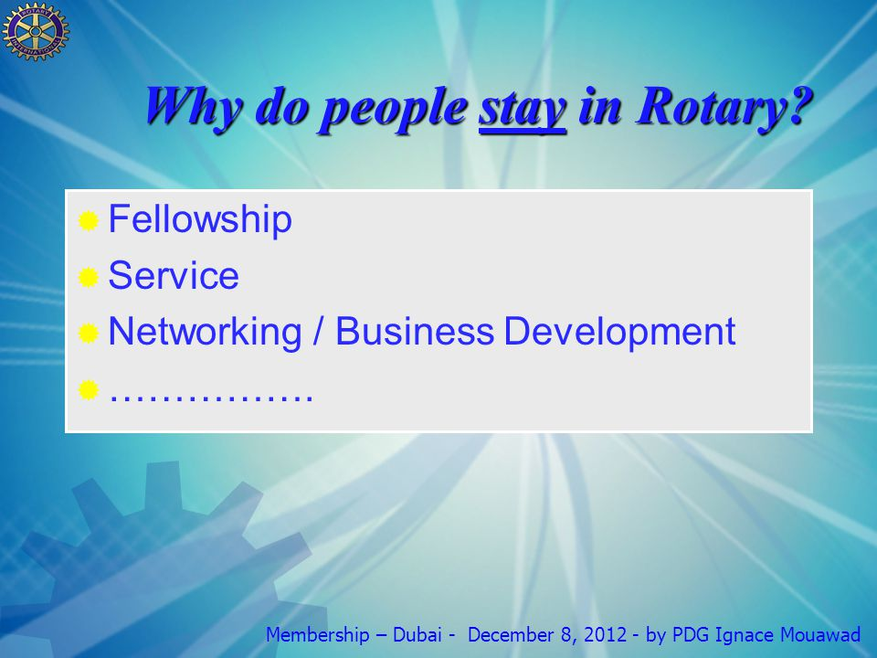 Membership – Dubai - December 8, 2012 - by PDG Ignace Mouawad Why do people stay in Rotary.