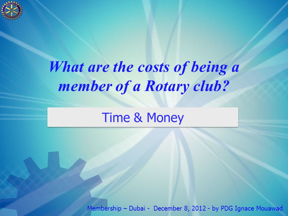 Membership – Dubai - December 8, 2012 - by PDG Ignace Mouawad What are the costs of being a member of a Rotary club.