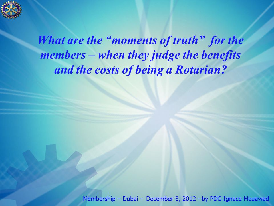 Membership – Dubai - December 8, by PDG Ignace Mouawad What are the moments of truth for the members – when they judge the benefits and the costs of being a Rotarian