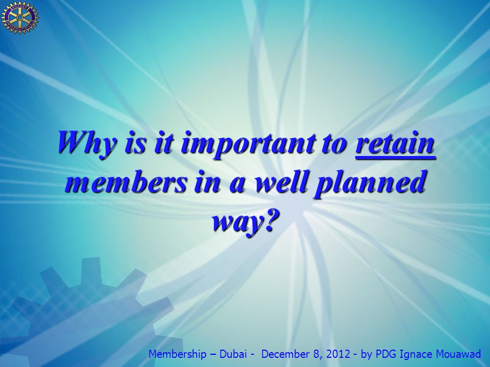 Membership – Dubai - December 8, 2012 - by PDG Ignace Mouawad Why is it important to retain members in a well planned way