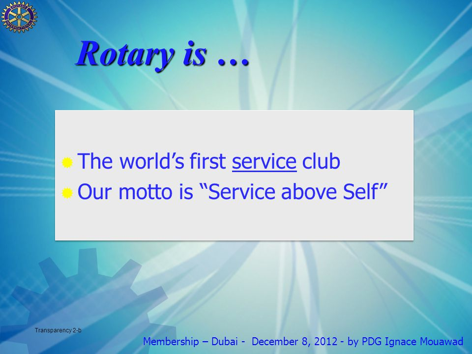 Membership – Dubai - December 8, by PDG Ignace Mouawad Transparency 2-b  The world's first service club  Our motto is Service above Self  The world's first service club  Our motto is Service above Self Rotary is …